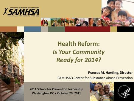 Health Reform: Is Your Community Ready for 2014? Frances M. Harding, Director SAMHSA's Center for Substance Abuse Prevention 2011 School for Prevention.