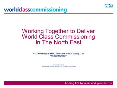 Working Together to Deliver World Class Commissioning In The North East Or…How might NEPHO contribute to WCC locally….or Whither NEPHO? Nonnie Crawford.