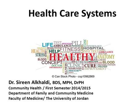 Health Care Systems Dr. Sireen Alkhaldi, BDS, MPH, DrPH Community Health / First Semester 2014/2015 Department of Family and Community Medicine Faculty.