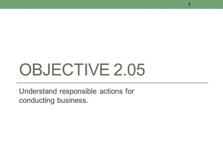 OBJECTIVE 2.05 Understand responsible actions for conducting business. 1.