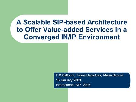 A Scalable SIP-based Architecture to Offer Value-added Services in a Converged IN/IP Environment F.S.Salloum, Tasos Dagiuklas, Maria Skoura 16 January.