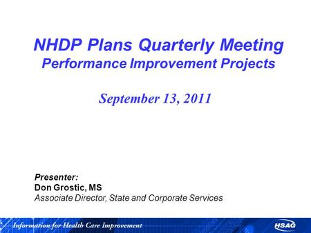 NHDP Plans Quarterly Meeting Performance Improvement Projects September 13, 2011 Presenter: Don Grostic, MS Associate Director, State and Corporate Services.