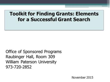 Toolkit for Finding Grants: Elements for a Successful Grant Search Office of Sponsored Programs Raubinger Hall, Room 309 William Paterson University 973-720-2852.