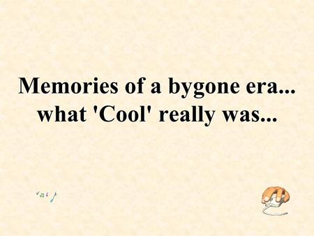 Memories of a bygone era... what 'Cool' really was...
