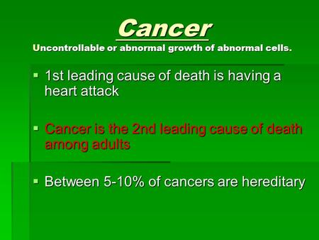 Cancer Uncontrollable or abnormal growth of abnormal cells.  1st leading cause of death is having a heart attack  Cancer is the 2nd leading cause of.