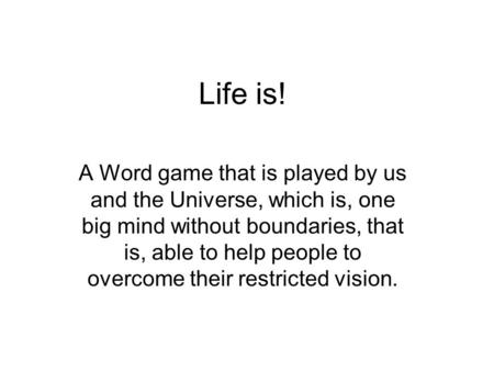 Life is! A Word game that is played by us and the Universe, which is, one big mind without boundaries, that is, able to help people to overcome their restricted.