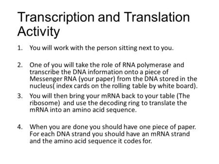 Transcription and Translation Activity 1.You will work with the person sitting next to you. 2.One of you will take the role of RNA polymerase and transcribe.