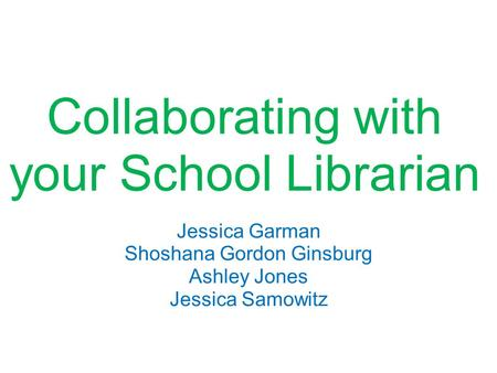 Collaborating with your School Librarian Jessica Garman Shoshana Gordon Ginsburg Ashley Jones Jessica Samowitz.