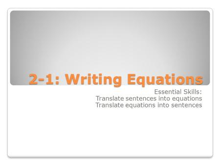 2-1: Writing Equations Essential Skills: Translate sentences into equations Translate equations into sentences.
