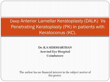 Dr. K.S.SIDDHARTHAN Aravind Eye Hospital Coimbatore The author has no financial interest in the subject matter of this poster. Deep Anterior Lamellar Keratoplasty.