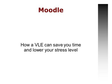 Moodle How a VLE can save you time and lower your stress level.