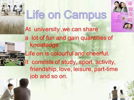 At university,we can share a lot of fun and gain quantities of knowledge. Life on is colourful and cheerful. It consists of study, sport, activity, friendship,