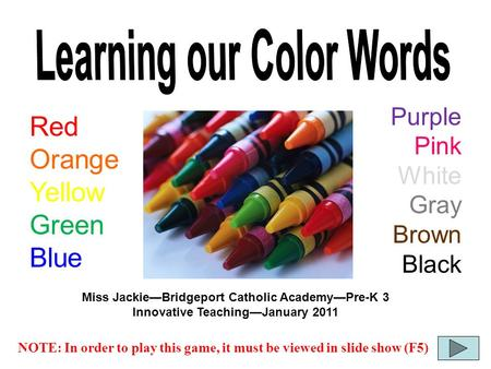 NOTE: In order to play this game, it must be viewed in slide show (F5) Red Orange Yellow Green Blue Purple Pink White Gray Brown Black Miss Jackie—Bridgeport.
