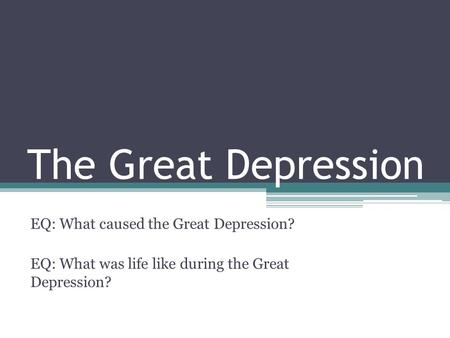 The Great Depression EQ: What caused the Great Depression? EQ: What was life like during the Great Depression?