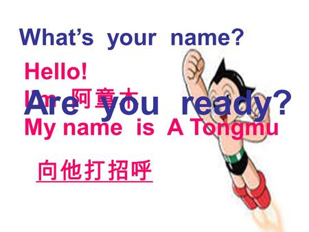 向他打招呼 Hello! I'm 阿童木 My name is A Tongmu What's your name? Are you ready?