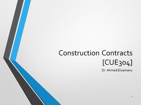 Construction Contracts [CUE304] Dr. Ahmed Elyamany 1.