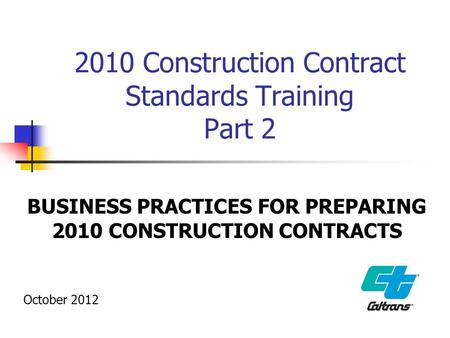 2010 Construction Contract Standards Training Part 2 BUSINESS PRACTICES FOR PREPARING 2010 CONSTRUCTION CONTRACTS October 2012.