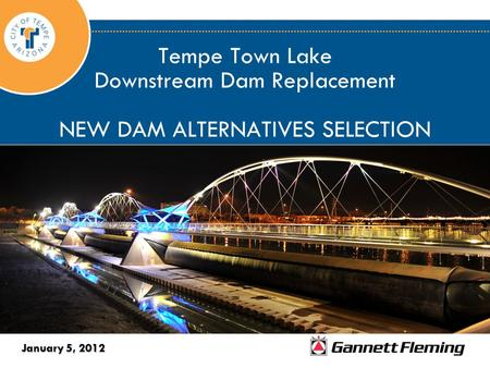 Tempe Town Lake Downstream Dam Replacement NEW DAM ALTERNATIVES SELECTION January 5, 2012.