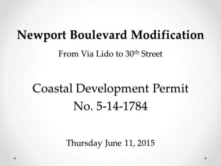 Newport Boulevard Modification From Via Lido to 30 th Street Coastal Development Permit No. 5-14-1784 Thursday June 11, 2015.