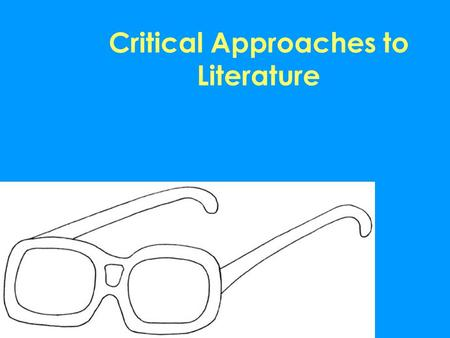 Critical Approaches to Literature. Critical Approaches -used to analyze, question, interpret, synthesize and evaluate literary works, with a specific.