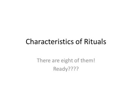 Characteristics of Rituals There are eight of them! Ready????