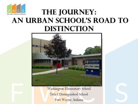 The Journey: An Urban School's Road to Distinction Washington Elementary School Title I Distinguished School Fort Wayne, Indiana.