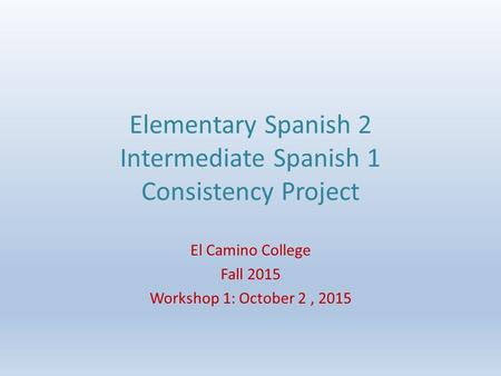 Elementary Spanish 2 Intermediate Spanish 1 Consistency Project El Camino College Fall 2015 Workshop 1: October 2, 2015.