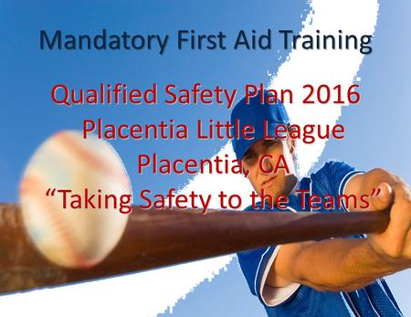 "Mandatory First Aid Training Qualified Safety Plan 2016 Placentia Little League Placentia, CA ""Taking Safety to the Teams"""