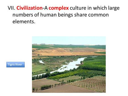 VII. Civilization-A complex culture in which large numbers of human beings share common elements. Tigris River.