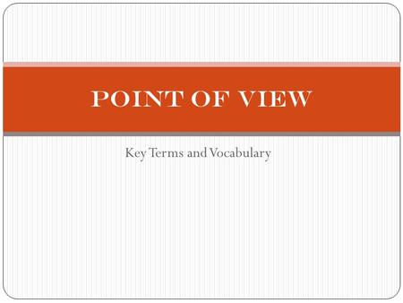 Key Terms and Vocabulary Point of View. OBJECTIVES By the time you finish taking notes on this presentation, you should understand the definitions of.