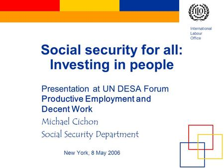 International Labour Office Social security for all: Investing in people Presentation at UN DESA Forum Productive Employment and Decent Work Michael Cichon.