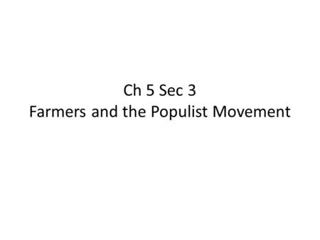 Ch 5 Sec 3 Farmers and the Populist Movement. 1.By the late 1800s, crop prices were doing what? Falling 2.In order to buy more land and produce more crops,
