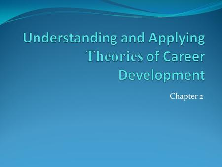 Chapter 2. Questions to Ask About Theories How well does the theory describe the career development process for diverse populations? describe the career.