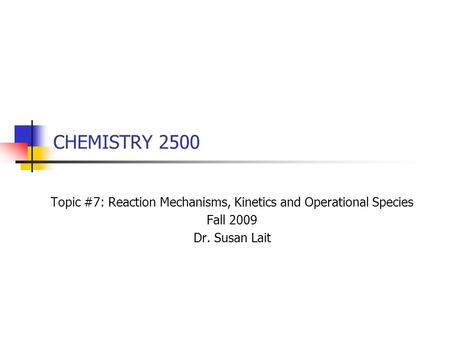 CHEMISTRY 2500 Topic #7: Reaction Mechanisms, Kinetics and Operational Species Fall 2009 Dr. Susan Lait.
