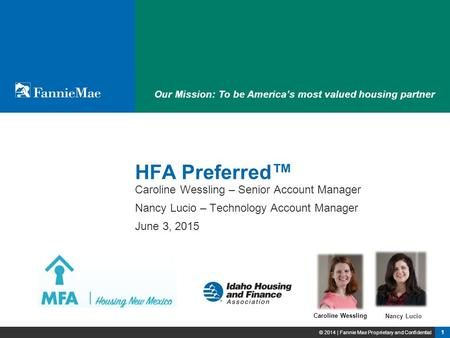 1 © 2014 | Fannie Mae Proprietary and Confidential Our Mission: To be America's most valued housing partner HFA Preferred ™ Nancy Lucio Caroline Wessling.