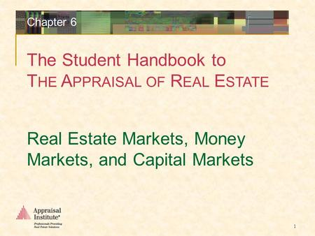 The Student Handbook to T HE A PPRAISAL OF R EAL E STATE 1 Real Estate Markets, Money Markets, and Capital Markets Chapter 6.