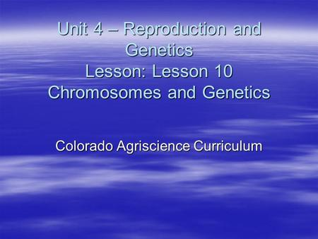 Unit 4 – Reproduction and Genetics Lesson: Lesson 10 Chromosomes and Genetics Colorado Agriscience Curriculum.