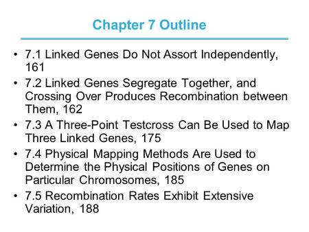 Chapter 7 Outline 7.1 Linked Genes Do Not Assort Independently, 161 7.2 Linked Genes Segregate Together, and Crossing Over Produces Recombination between.