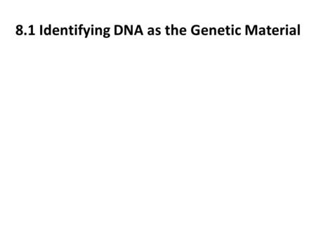 8.1 Identifying DNA as the Genetic Material. 8.1 Identifying DNA as the Genetic Material What did early scientist believe was the genetic material? Why?