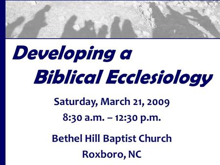 Developing a Biblical Ecclesiology Saturday, March 21, 2009 8:30 a.m. – 12:30 p.m. Bethel Hill Baptist Church Roxboro, NC.