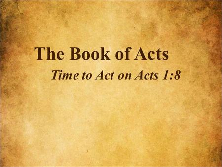 The Book of Acts Time to Act on Acts 1:8. What's Coming In The Future.