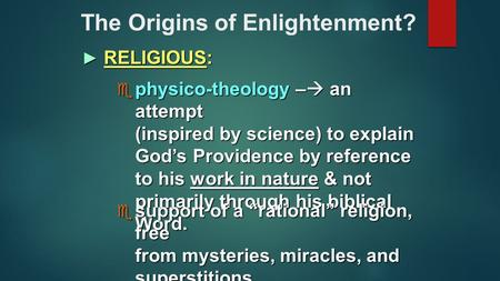 The Origins of Enlightenment? ► RELIGIOUS:  physico-theology –  an attempt (inspired by science) to explain God's Providence by reference to his work.