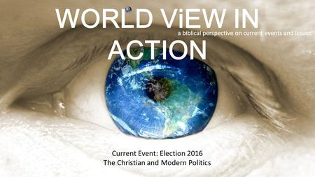 WORLD ViEW IN ACTION a biblical perspective on current events and issues Current Event: Election 2016 The Christian and Modern Politics.