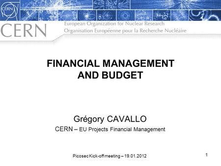FINANCIAL MANAGEMENT AND BUDGET Grégory CAVALLO CERN – EU Projects Financial Management 1 Picosec Kick-off meeting – 19.01.2012.