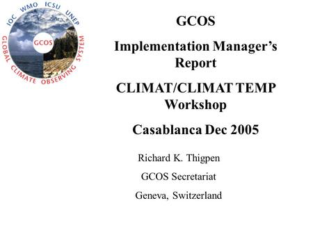 GCOS Implementation Manager's Report CLIMAT/CLIMAT TEMP Workshop Casablanca Dec 2005 Richard K. Thigpen GCOS Secretariat Geneva, Switzerland.