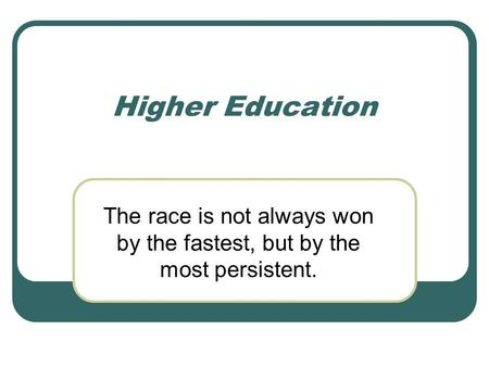 Higher Education The race is not always won by the fastest, but by the most persistent.