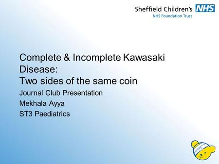 Complete & Incomplete Kawasaki Disease: Two sides of the same coin Journal Club Presentation Mekhala Ayya ST3 Paediatrics.