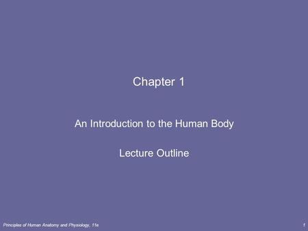 Principles of Human <strong>Anatomy</strong> <strong>and</strong> <strong>Physiology</strong>, 11e1 <strong>Chapter</strong> <strong>1</strong> An Introduction to the Human Body Lecture Outline.