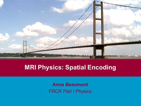 MRI Physics: Spatial Encoding Anna Beaumont FRCR Part I Physics.