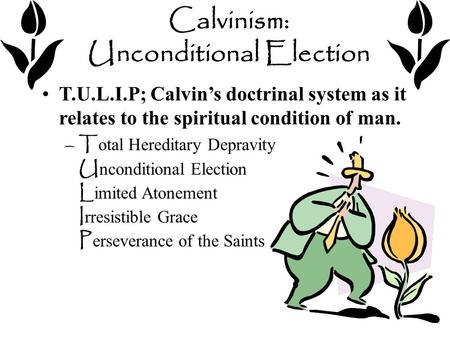 Calvinism: Unconditional Election T.U.L.I.P; Calvin's doctrinal system as it relates to the spiritual condition of man. –T otal Hereditary Depravity U.